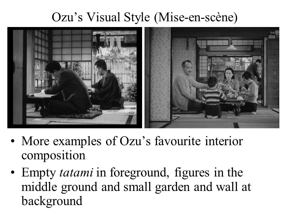Ozu's Visual Style (Mise-en-scène) More examples of Ozu's favourite interior composition Empty tatami in foreground, figures in the middle ground and small garden and wall at background