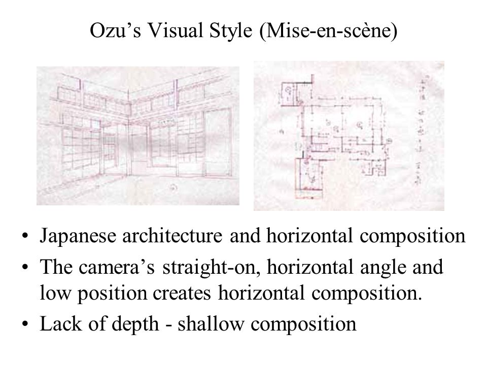 Ozu's Visual Style (Mise-en-scène) Japanese architecture and horizontal composition The camera's straight-on, horizontal angle and low position creates horizontal composition.