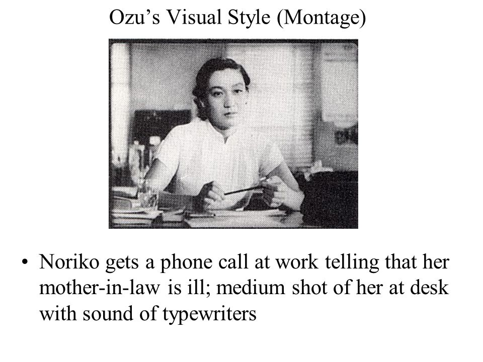 Ozu's Visual Style (Montage) Noriko gets a phone call at work telling that her mother-in-law is ill; medium shot of her at desk with sound of typewriters