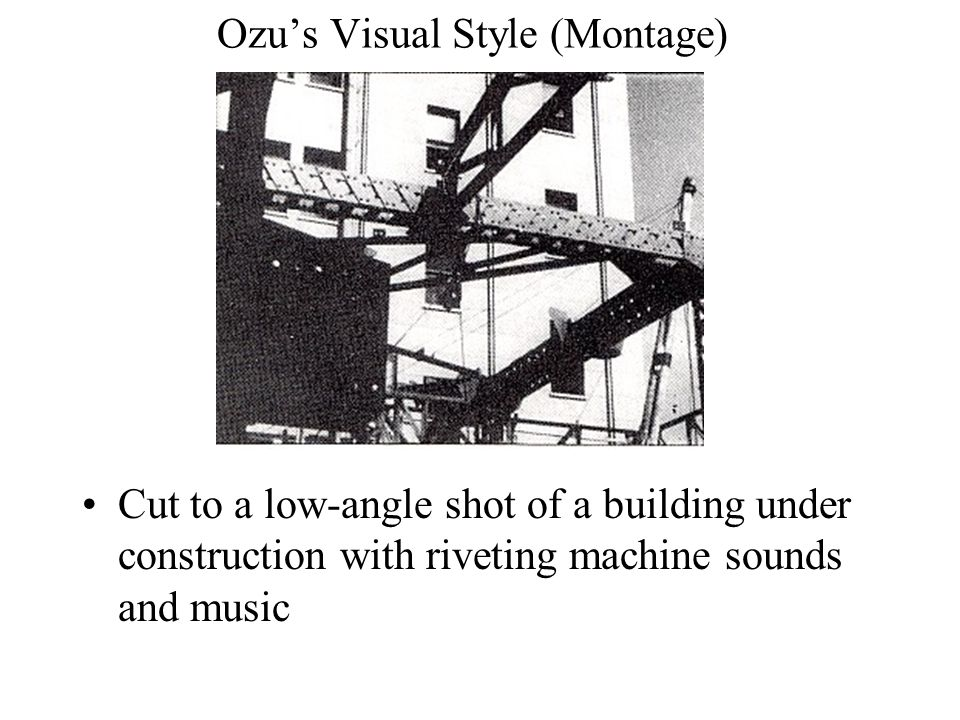 Ozu's Visual Style (Montage) Cut to a low-angle shot of a building under construction with riveting machine sounds and music