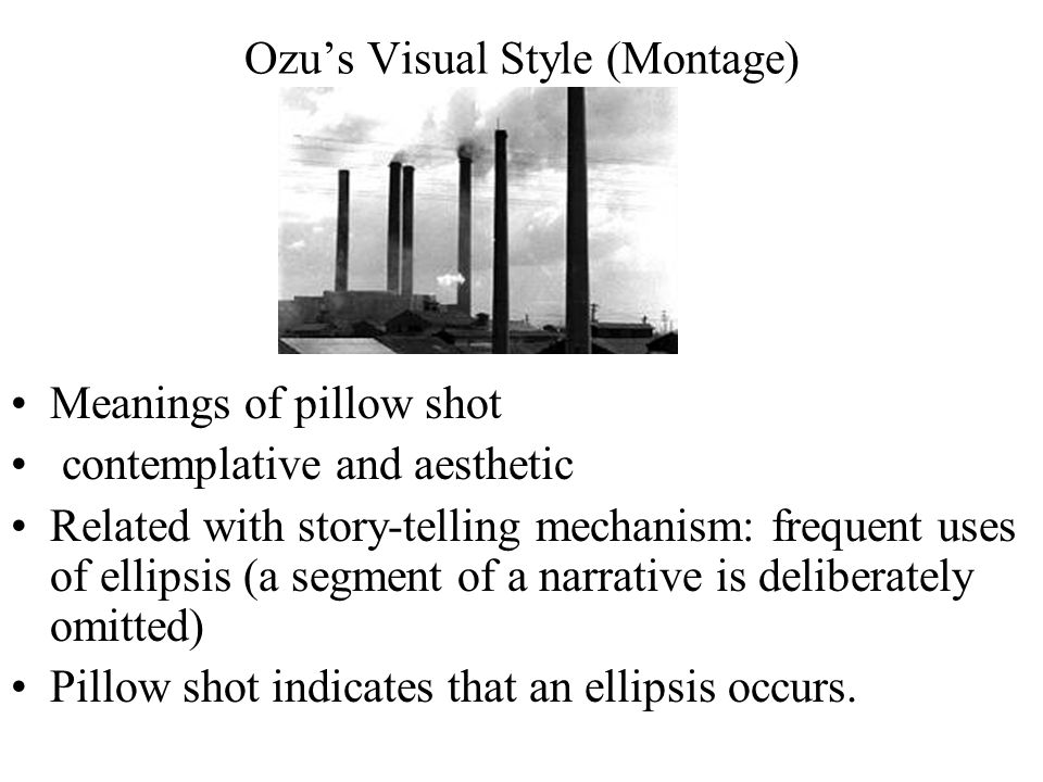 Ozu's Visual Style (Montage) Meanings of pillow shot contemplative and aesthetic Related with story-telling mechanism: frequent uses of ellipsis (a segment of a narrative is deliberately omitted) Pillow shot indicates that an ellipsis occurs.