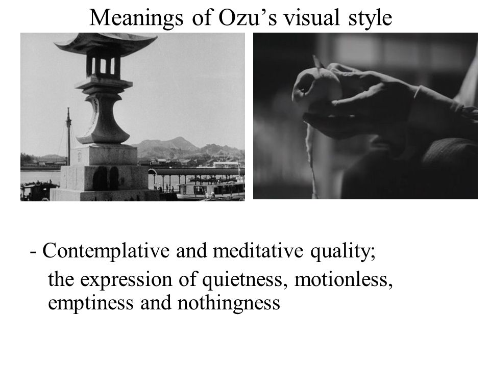 Meanings of Ozu's visual style - Contemplative and meditative quality; the expression of quietness, motionless, emptiness and nothingness