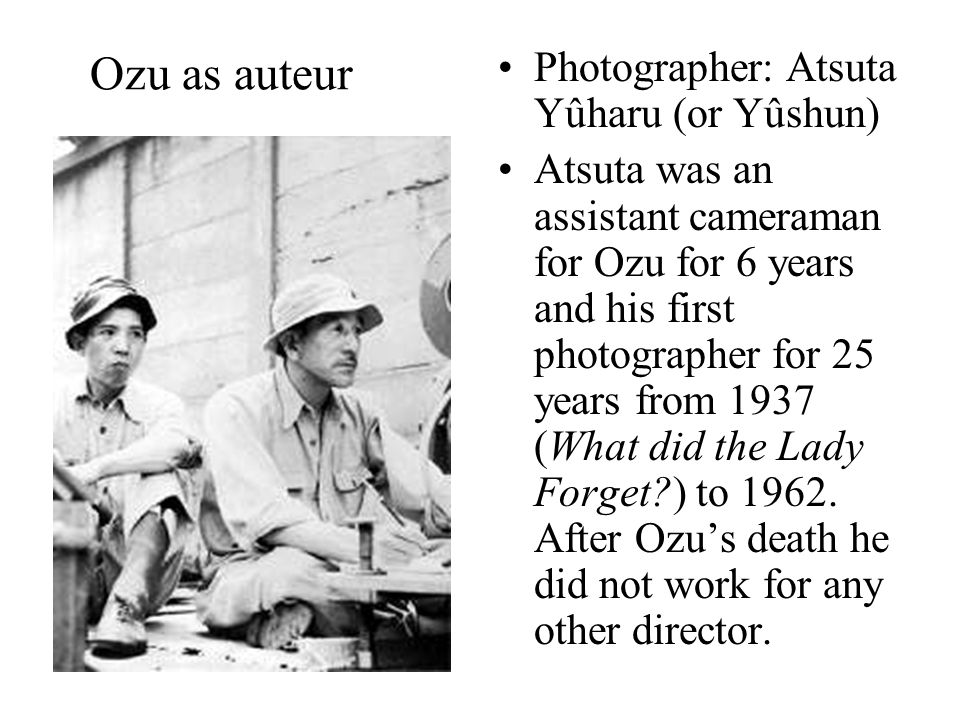 Ozu as auteur Photographer: Atsuta Yûharu (or Yûshun) Atsuta was an assistant cameraman for Ozu for 6 years and his first photographer for 25 years from 1937 (What did the Lady Forget ) to 1962.