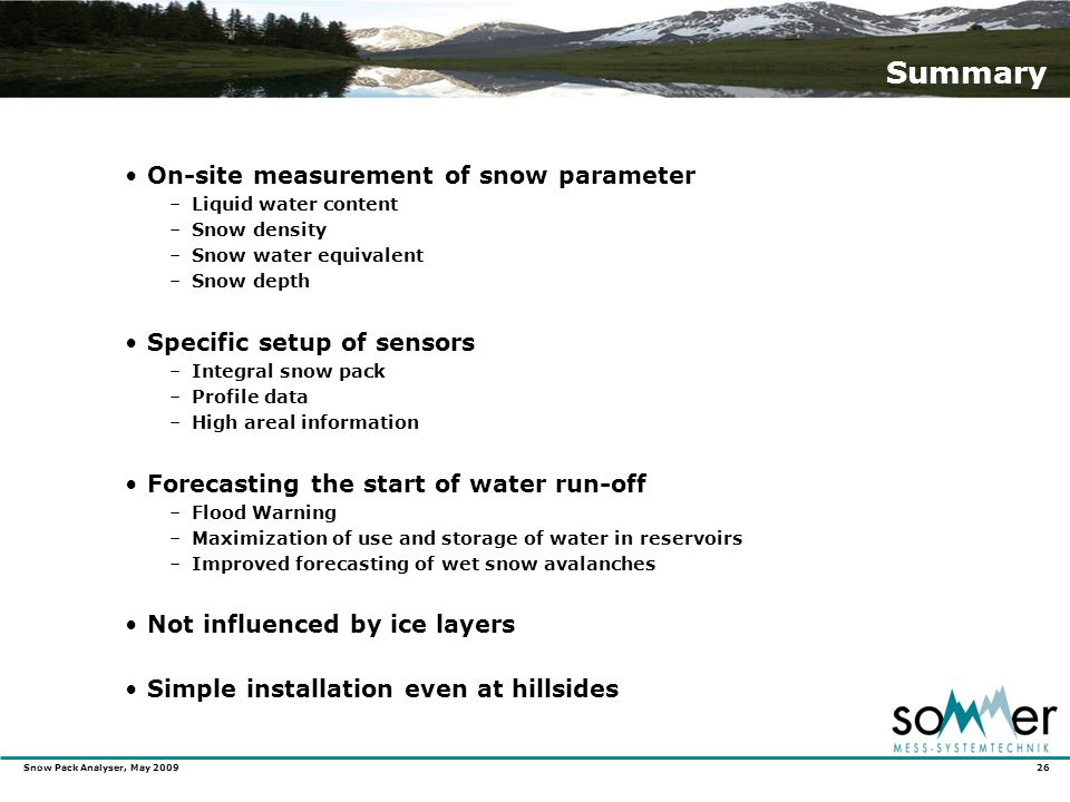 Snow Pack Analyser, May 2009 26 Summary On-site measurement of snow parameter –Liquid water content –Snow density –Snow water equivalent –Snow depth Specific setup of sensors –Integral snow pack –Profile data –High areal information Forecasting the start of water run-off –Flood Warning –Maximization of use and storage of water in reservoirs –Improved forecasting of wet snow avalanches Not influenced by ice layers Simple installation even at hillsides