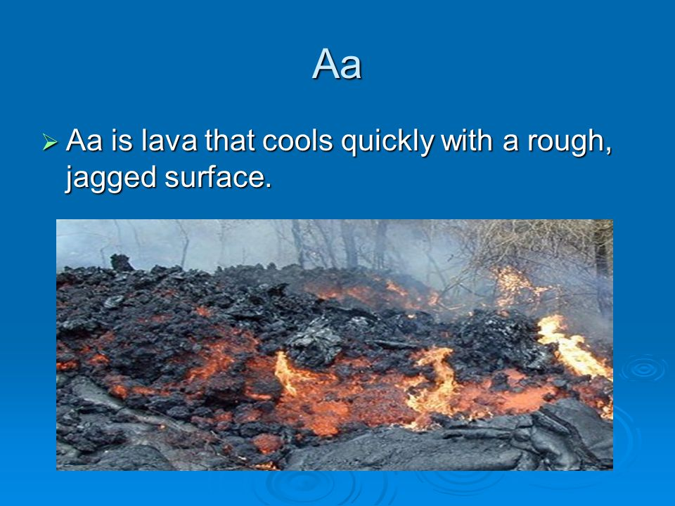 Aa  Aa is lava that cools quickly with a rough, jagged surface.