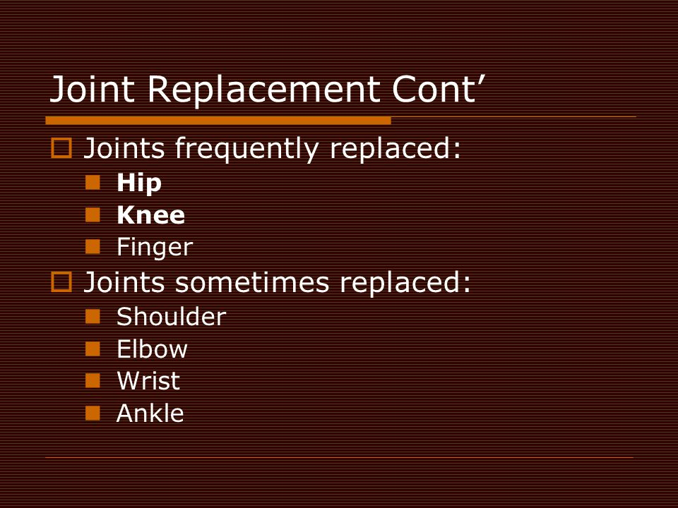 Joint Replacement Cont'  Joints frequently replaced: Hip Knee Finger  Joints sometimes replaced: Shoulder Elbow Wrist Ankle