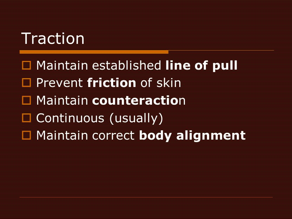 Traction  Maintain established line of pull  Prevent friction of skin  Maintain counteraction  Continuous (usually)  Maintain correct body alignm