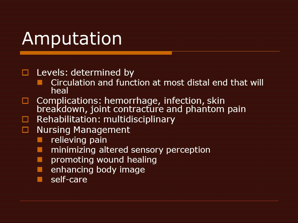 Amputation  Levels: determined by Circulation and function at most distal end that will heal  Complications: hemorrhage, infection, skin breakdown,