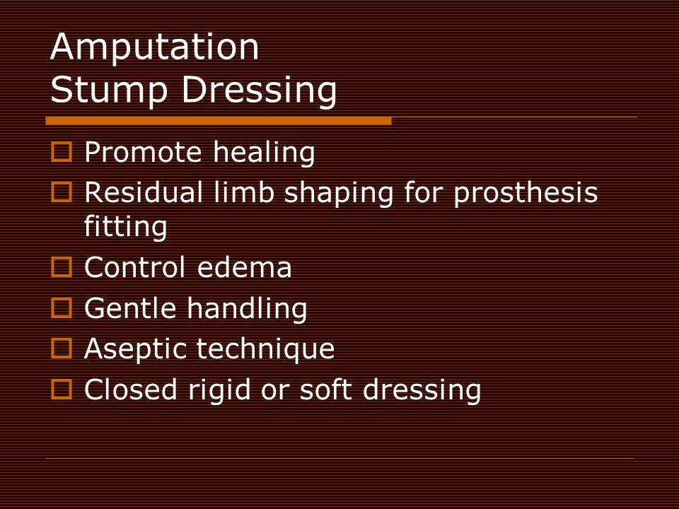 Amputation Stump Dressing  Promote healing  Residual limb shaping for prosthesis fitting  Control edema  Gentle handling  Aseptic technique  Clo