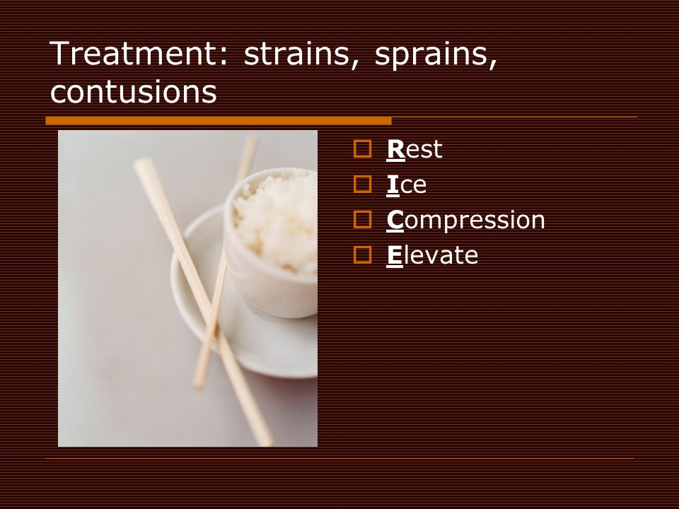 Treatment: strains, sprains, contusions  Rest  Ice  Compression  Elevate