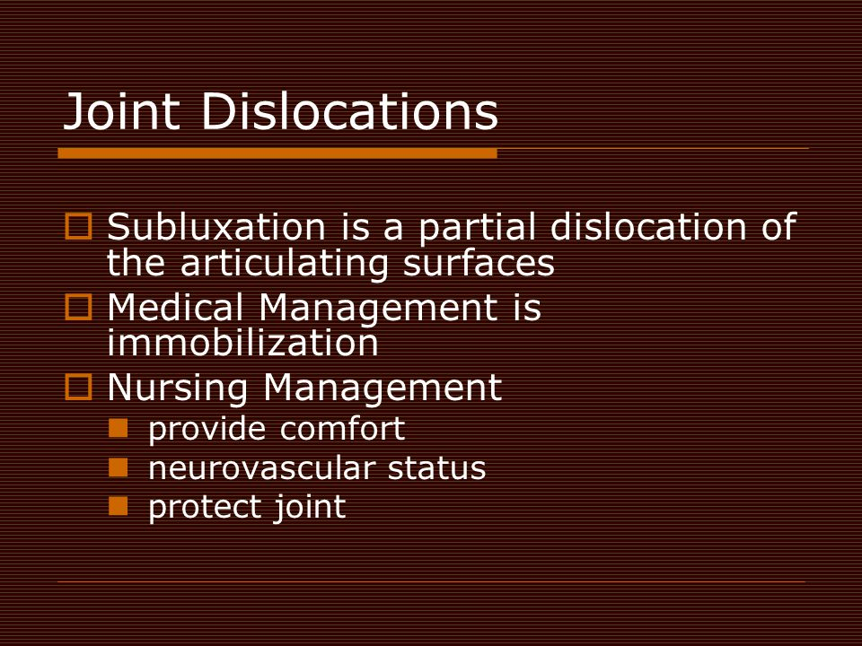 Joint Dislocations  Subluxation is a partial dislocation of the articulating surfaces  Medical Management is immobilization  Nursing Management pro