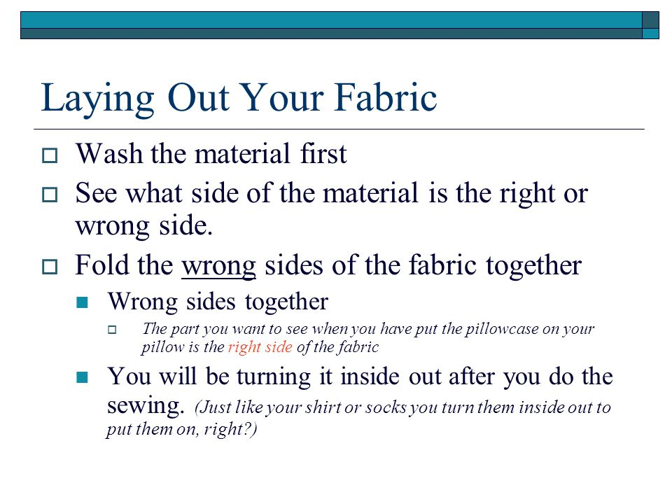 Laying Out Your Fabric  Wash the material first  See what side of the material is the right or wrong side.