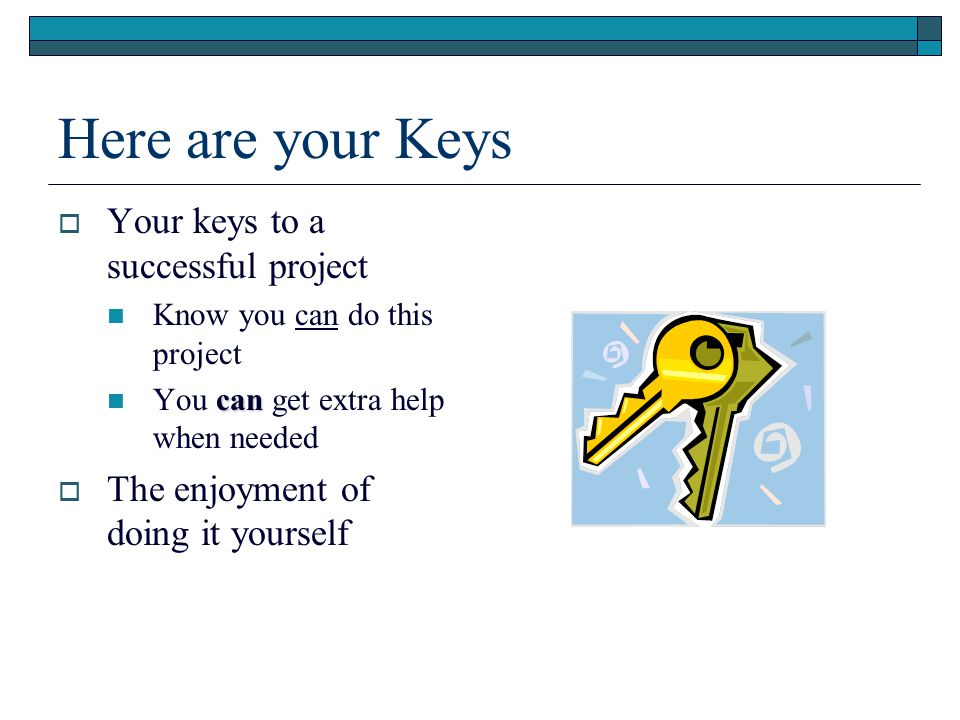 Here are your Keys  Your keys to a successful project Know you can do this project can You can get extra help when needed  The enjoyment of doing it yourself