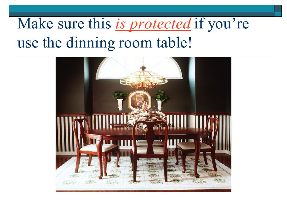 Make sure this is protected if you're use the dinning room table!