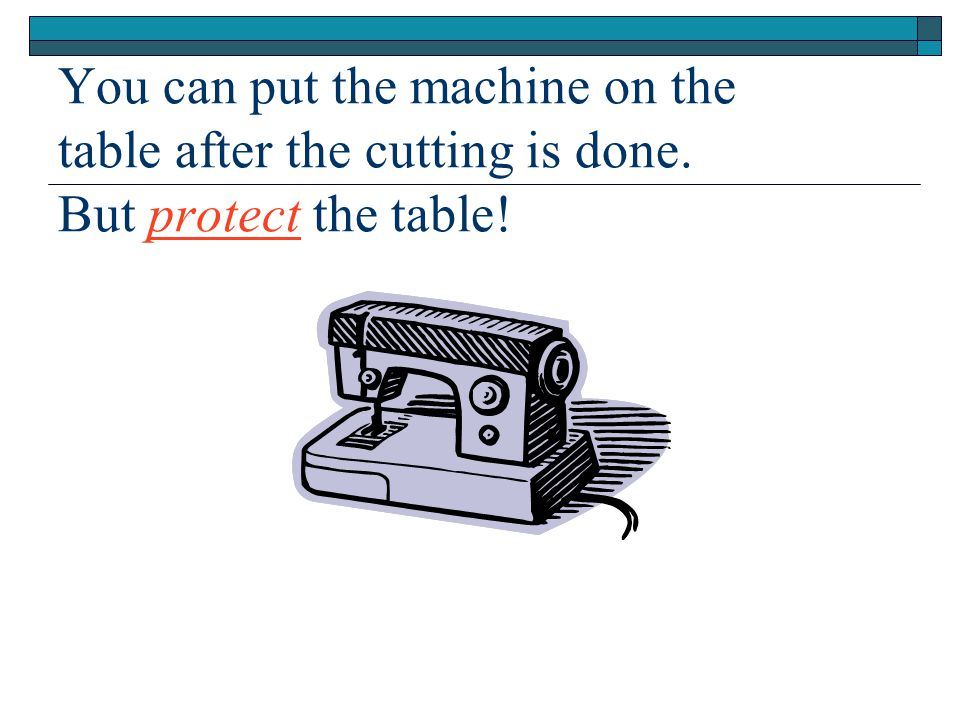 You can put the machine on the table after the cutting is done. But protect the table!