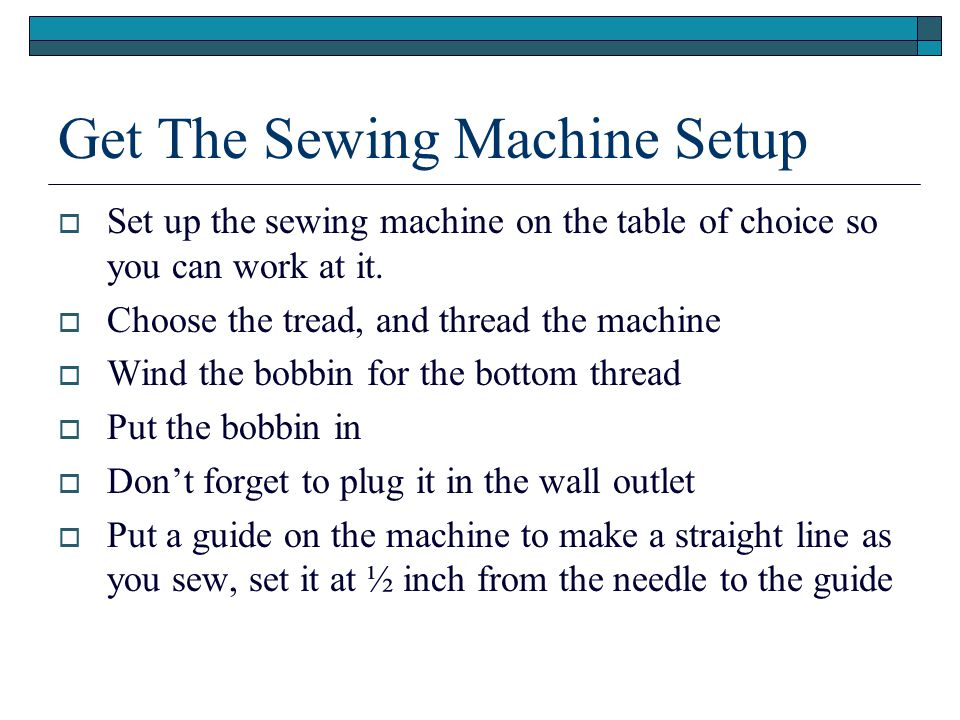 Get The Sewing Machine Setup  Set up the sewing machine on the table of choice so you can work at it.