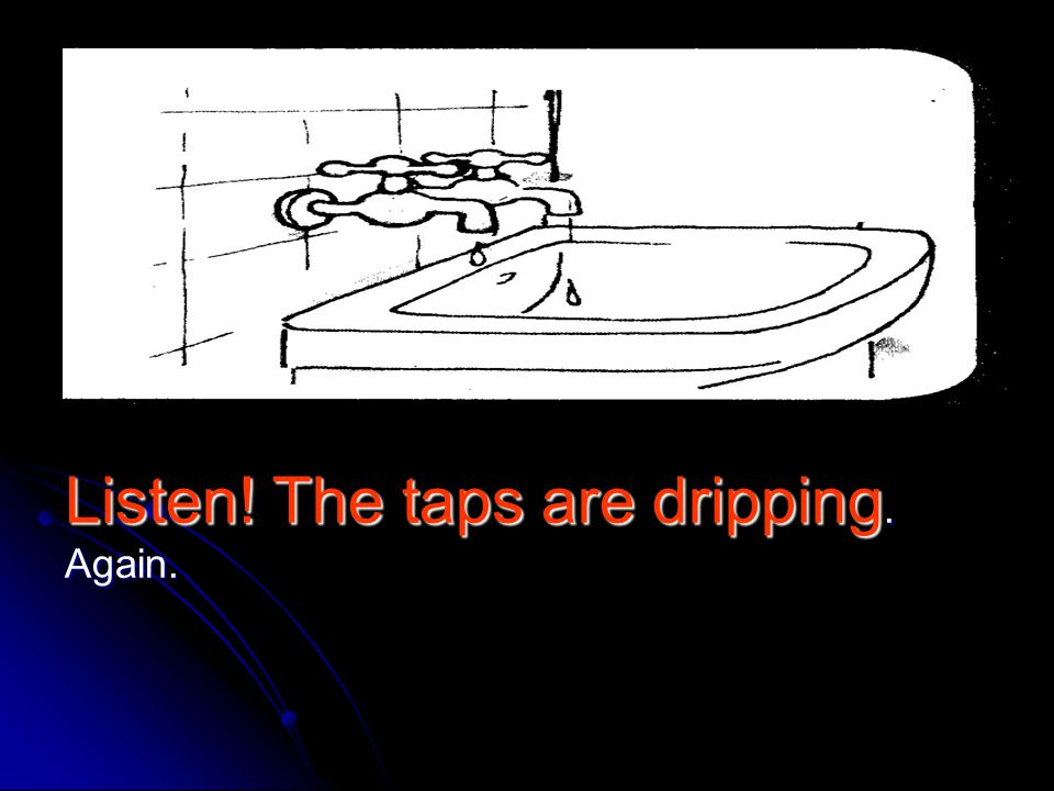 Listen! The taps are dripping. Again.