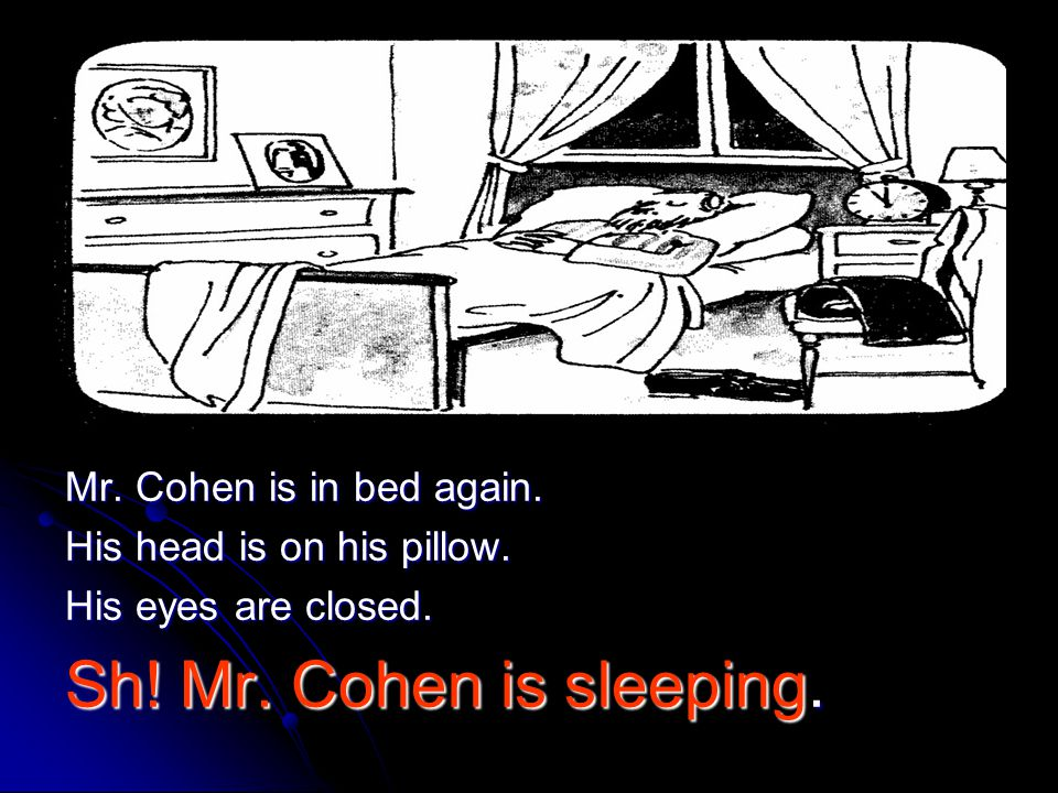 Mr. Cohen is in bed again. His head is on his pillow. His eyes are closed. Sh! Mr. Cohen is sleeping.