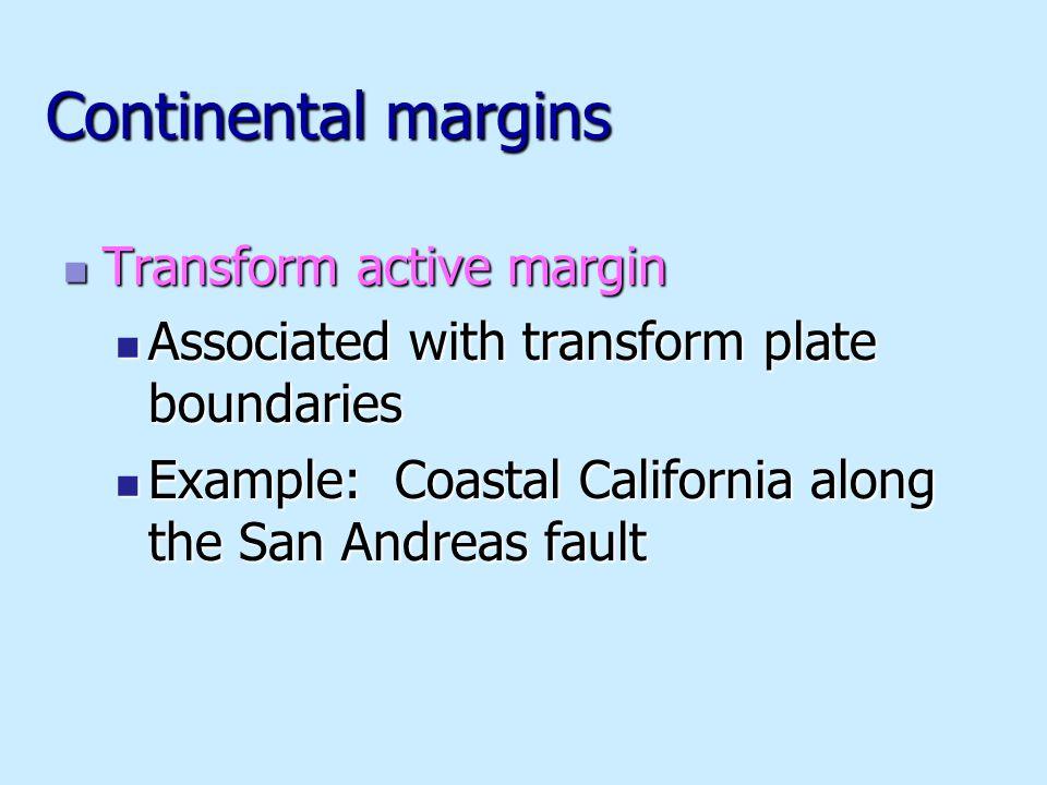 Continental margins Transform active margin Transform active margin Associated with transform plate boundaries Associated with transform plate boundaries Example: Coastal California along the San Andreas fault Example: Coastal California along the San Andreas fault