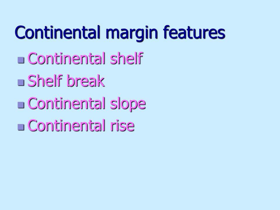 Continental margin features Continental shelf Continental shelf Shelf break Shelf break Continental slope Continental slope Continental rise Continental rise