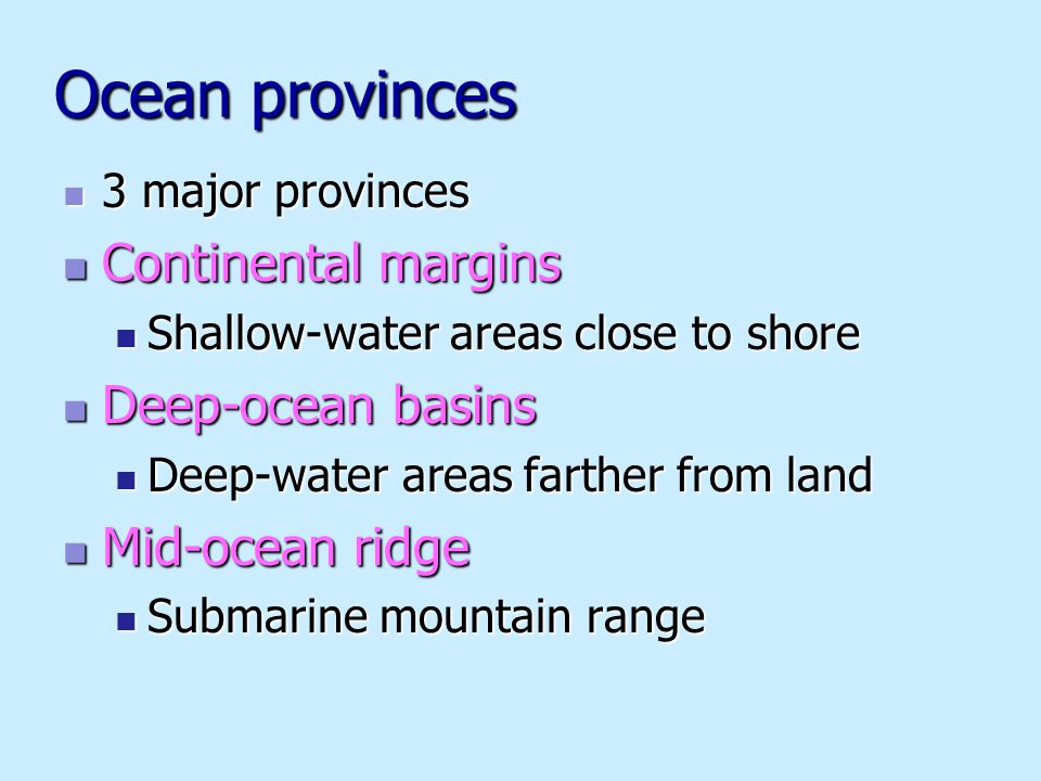 Ocean provinces 3 major provinces 3 major provinces Continental margins Continental margins Shallow-water areas close to shore Shallow-water areas clo