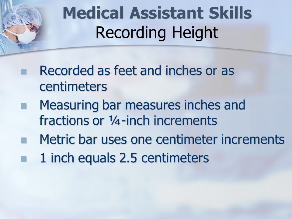 Medical Assistant Skills Medical Assistant Skills Recording Height Recorded as feet and inches or as centimeters Recorded as feet and inches or as centimeters Measuring bar measures inches and fractions or ¼-inch increments Measuring bar measures inches and fractions or ¼-inch increments Metric bar uses one centimeter increments Metric bar uses one centimeter increments 1 inch equals 2.5 centimeters 1 inch equals 2.5 centimeters