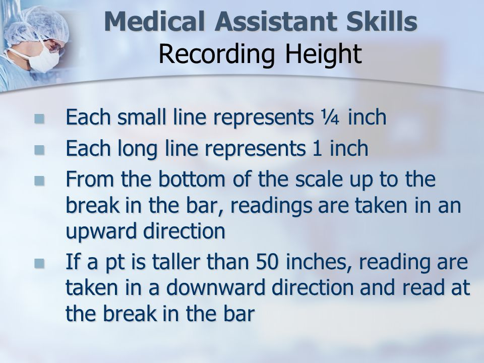 Medical Assistant Skills Medical Assistant Skills Recording Height Each small line represents ¼ inch Each small line represents ¼ inch Each long line represents 1 inch Each long line represents 1 inch From the bottom of the scale up to the break in the bar, readings are taken in an upward direction From the bottom of the scale up to the break in the bar, readings are taken in an upward direction If a pt is taller than 50 inches, reading are taken in a downward direction and read at the break in the bar If a pt is taller than 50 inches, reading are taken in a downward direction and read at the break in the bar