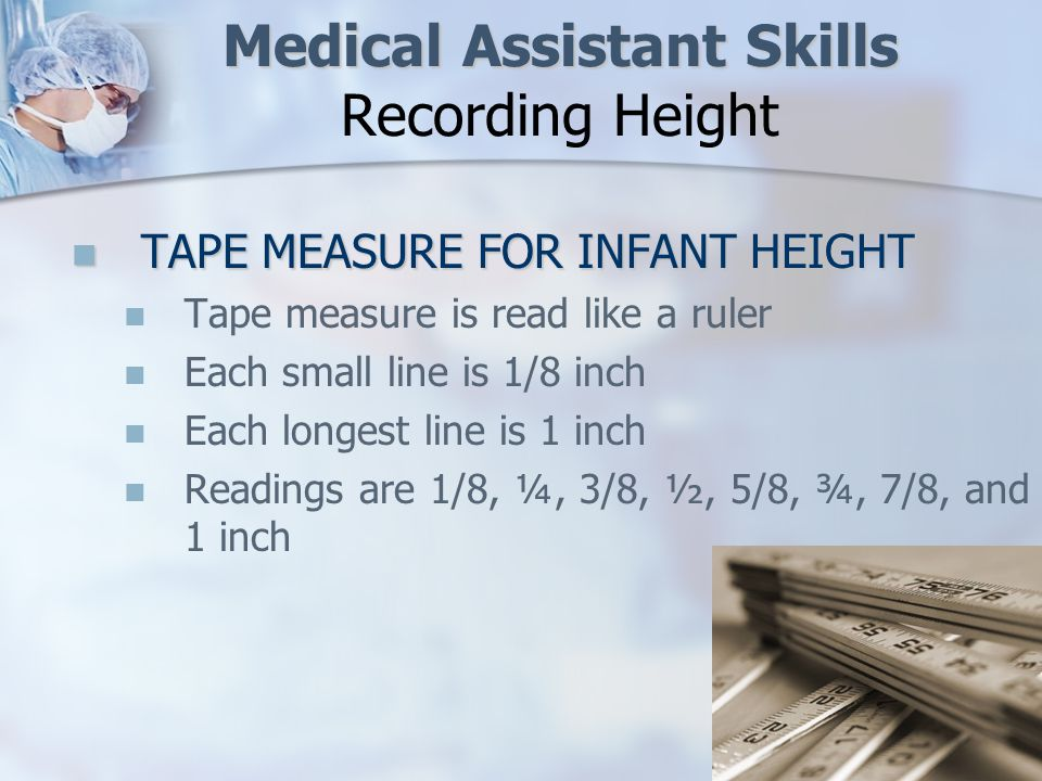 Medical Assistant Skills Medical Assistant Skills Recording Height TAPE MEASURE FOR INFANT HEIGHT TAPE MEASURE FOR INFANT HEIGHT Tape measure is read like a ruler Each small line is 1/8 inch Each longest line is 1 inch Readings are 1/8, ¼, 3/8, ½, 5/8, ¾, 7/8, and 1 inch