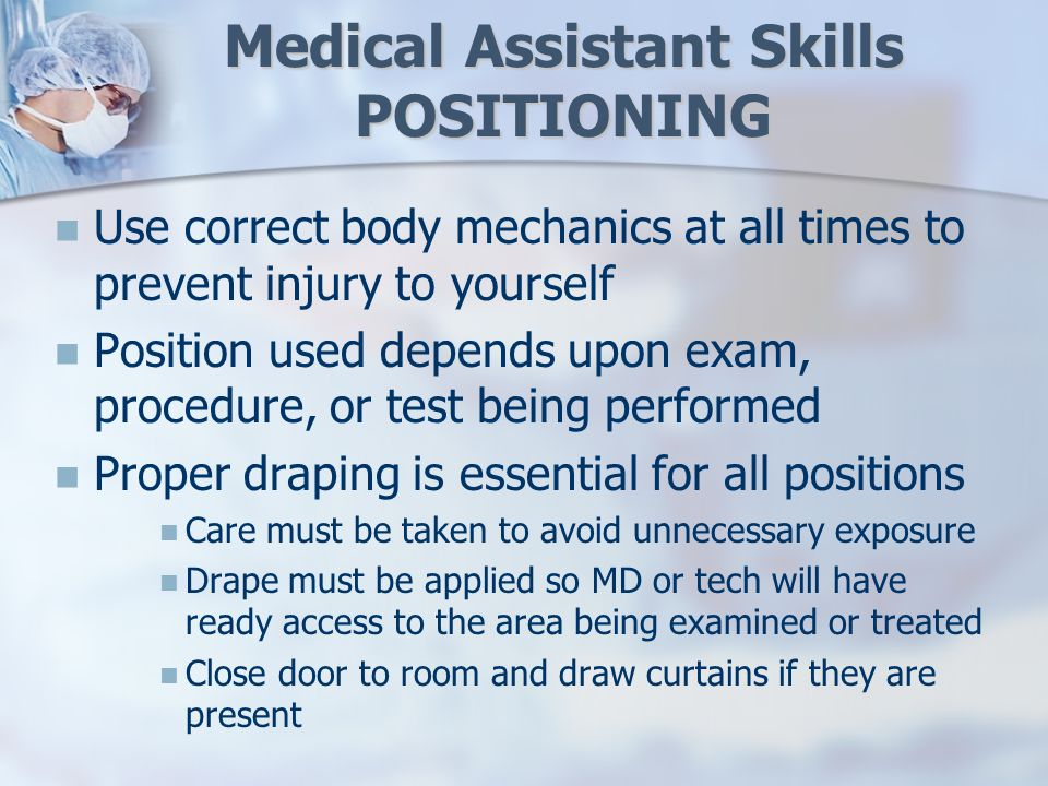 Medical Assistant Skills POSITIONING Use correct body mechanics at all times to prevent injury to yourself Position used depends upon exam, procedure, or test being performed Proper draping is essential for all positions Care must be taken to avoid unnecessary exposure Drape must be applied so MD or tech will have ready access to the area being examined or treated Close door to room and draw curtains if they are present