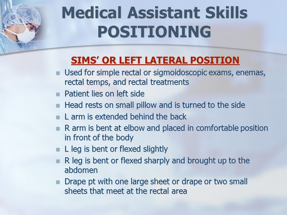 Medical Assistant Skills POSITIONING SIMS' OR LEFT LATERAL POSITION Used for simple rectal or sigmoidoscopic exams, enemas, rectal temps, and rectal treatments Used for simple rectal or sigmoidoscopic exams, enemas, rectal temps, and rectal treatments Patient lies on left side Patient lies on left side Head rests on small pillow and is turned to the side Head rests on small pillow and is turned to the side L arm is extended behind the back L arm is extended behind the back R arm is bent at elbow and placed in comfortable position in front of the body R arm is bent at elbow and placed in comfortable position in front of the body L leg is bent or flexed slightly L leg is bent or flexed slightly R leg is bent or flexed sharply and brought up to the abdomen R leg is bent or flexed sharply and brought up to the abdomen Drape pt with one large sheet or drape or two small sheets that meet at the rectal area Drape pt with one large sheet or drape or two small sheets that meet at the rectal area