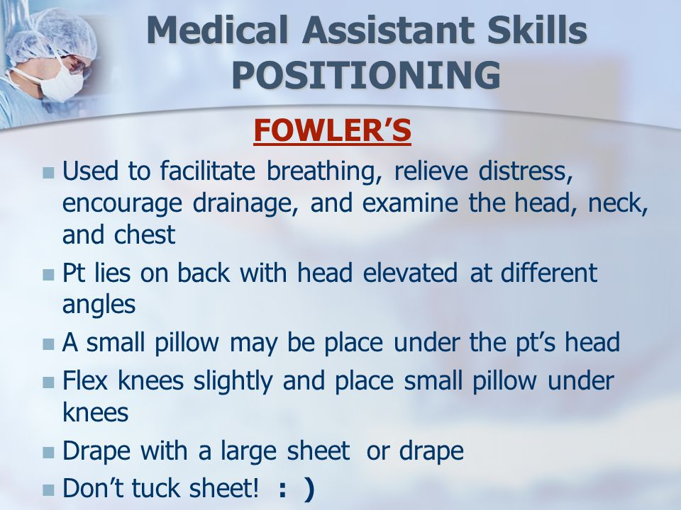 Medical Assistant Skills POSITIONING FOWLER'S Used to facilitate breathing, relieve distress, encourage drainage, and examine the head, neck, and chest Pt lies on back with head elevated at different angles A small pillow may be place under the pt's head Flex knees slightly and place small pillow under knees Drape with a large sheet or drape Don't tuck sheet.