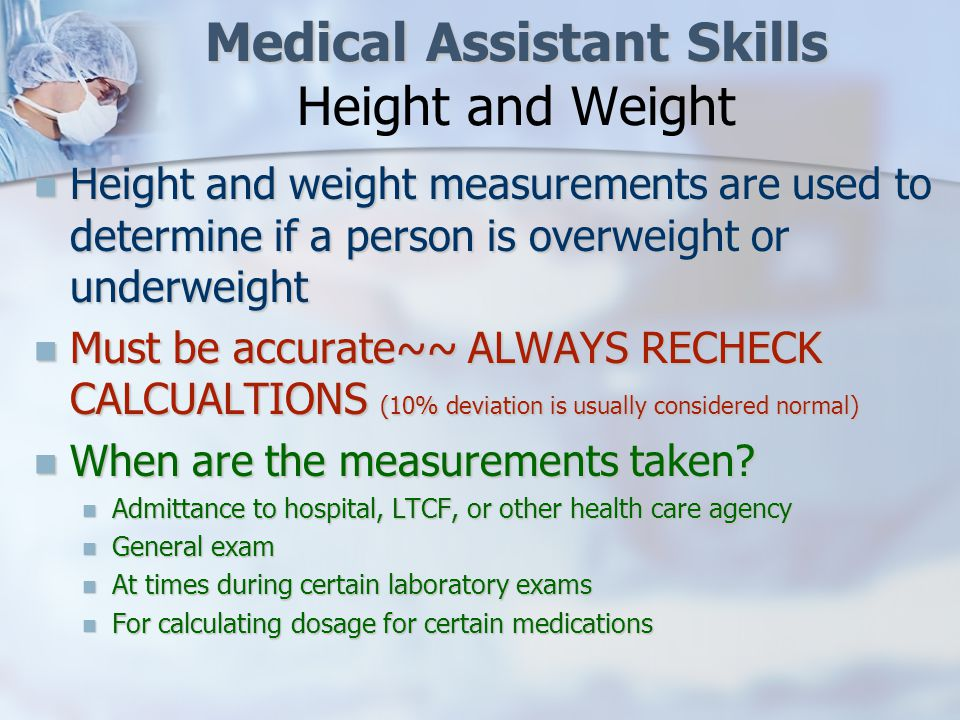 Medical Assistant Skills Medical Assistant Skills Recording Height Height for adults is recorded in feet and inches Height for adults is recorded in feet and inches Inches must be converted Remember there are 12 inches in 1 foot Remember there are 12 inches in 1 foot Divide 12 into the number of inches obtained EXAMPLE: Measurement recorded is 64 inches 12/ 64 ½ = 5 ft 4 ½ inches