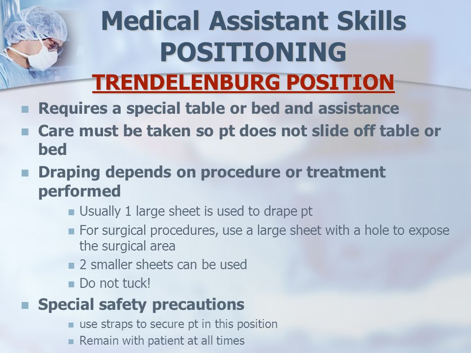 Medical Assistant Skills POSITIONING TRENDELENBURG POSITION Requires a special table or bed and assistance Care must be taken so pt does not slide off table or bed Draping depends on procedure or treatment performed Usually 1 large sheet is used to drape pt For surgical procedures, use a large sheet with a hole to expose the surgical area 2 smaller sheets can be used Do not tuck.
