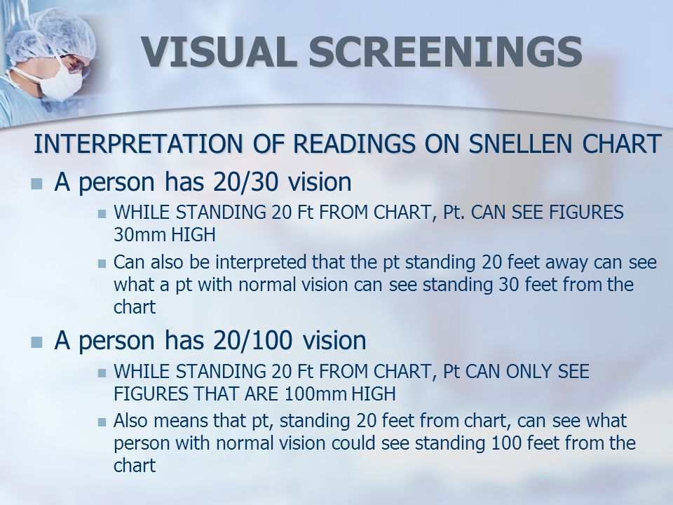 VISUAL SCREENINGS INTERPRETATION OF READINGS ON SNELLEN CHART A person has 20/30 vision WHILE STANDING 20 Ft FROM CHART, Pt.