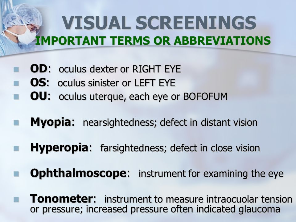 VISUAL SCREENINGS IMPORTANT TERMS OR ABBREVIATIONS OD: oculus dexter or RIGHT EYE OD: oculus dexter or RIGHT EYE OS: oculus sinister or LEFT EYE OS: oculus sinister or LEFT EYE OU: oculus uterque, each eye or BOFOFUM OU: oculus uterque, each eye or BOFOFUM Myopia: nearsightedness; defect in distant vision Myopia: nearsightedness; defect in distant vision Hyperopia: farsightedness; defect in close vision Hyperopia: farsightedness; defect in close vision Ophthalmoscope: instrument for examining the eye Ophthalmoscope: instrument for examining the eye Tonometer: instrument to measure intraocuolar tension or pressure; increased pressure often indicated glaucoma Tonometer: instrument to measure intraocuolar tension or pressure; increased pressure often indicated glaucoma
