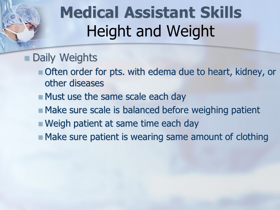 Medical Assistant Skills Medical Assistant Skills Height and Weight IMPORTANT PRINCIPLES FOR MEASURING WEIGHT/HEIGHT ON A CLINICAL SCALE IMPORTANT PRINCIPLES FOR MEASURING WEIGHT/HEIGHT ON A CLINICAL SCALEADULT Balance the scale with the weight at zero Ask pt to remove shoes, jacket, heavy outerwear, etc.