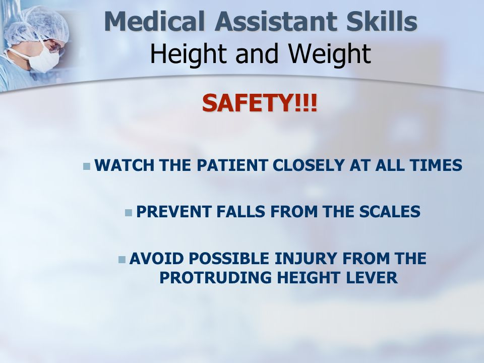 Medical Assistant Skills Medical Assistant Skills Height and Weight IMPORTANT PRINCIPLES FOR MEASURING WEIGHT/HEIGHT ON AN INFANT SCALE IMPORTANT PRINCIPLES FOR MEASURING WEIGHT/HEIGHT ON AN INFANT SCALEINFANT Be ALERT with the infant AT ALL TIMES.