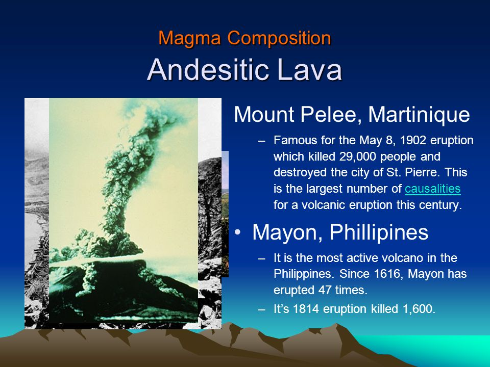 Magma Composition Andesitic Lava Mount Pelee, Martinique –Famous for the May 8, 1902 eruption which killed 29,000 people and destroyed the city of St.