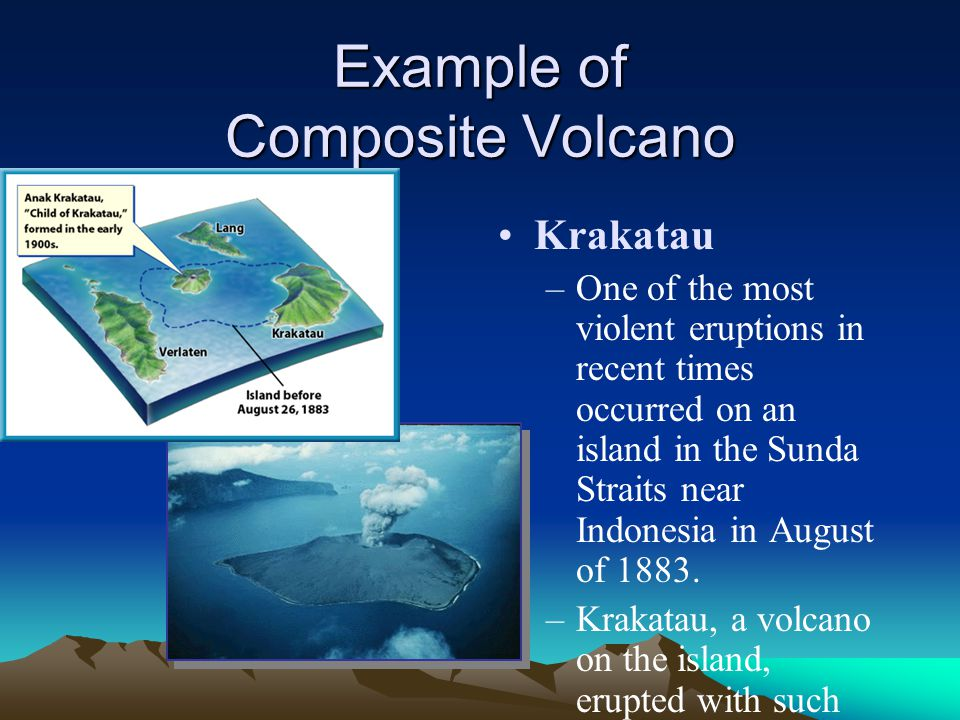 Example of Composite Volcano Krakatau –One of the most violent eruptions in recent times occurred on an island in the Sunda Straits near Indonesia in August of 1883.