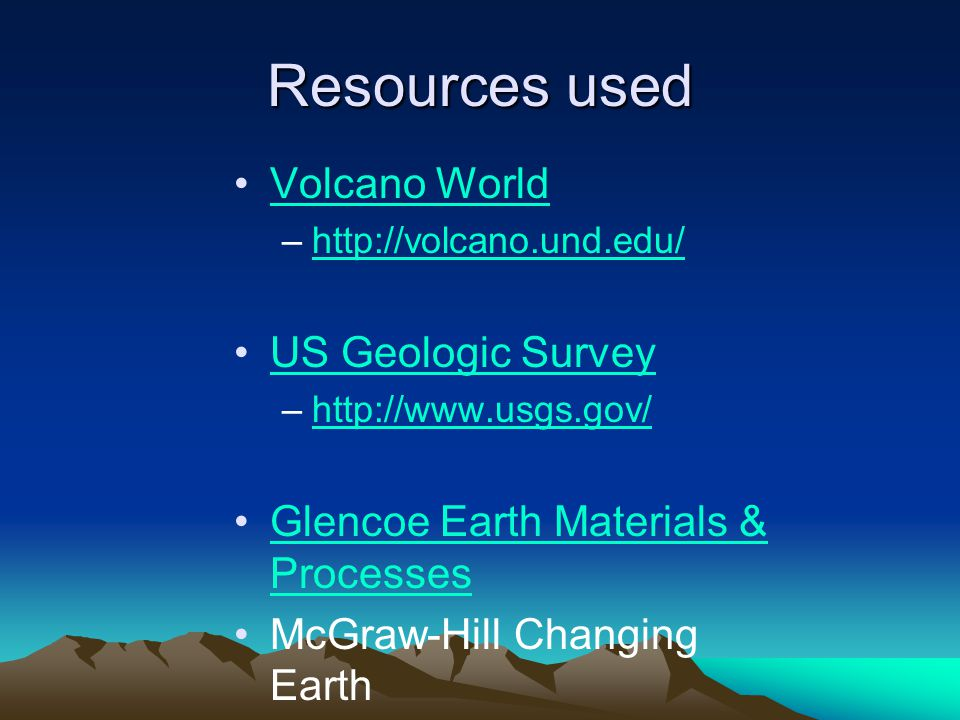 Resources used Volcano World –http://volcano.und.edu/http://volcano.und.edu/ US Geologic Survey –http://www.usgs.gov/http://www.usgs.gov/ Glencoe Earth Materials & ProcessesGlencoe Earth Materials & Processes McGraw-Hill Changing Earth