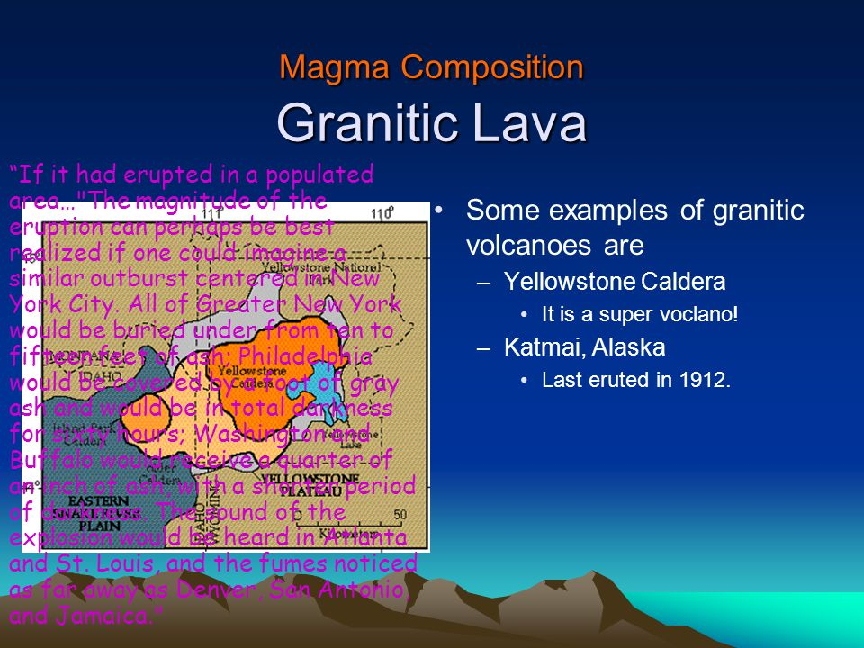 Magma Composition Granitic Lava Some examples of granitic volcanoes are –Yellowstone Caldera It is a super voclano.