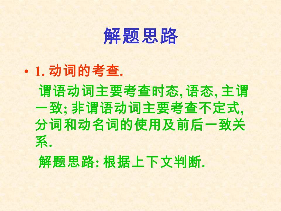 解题思路 1. 动词的考查. 谓语动词主要考查时态, 语态, 主谓 一致 ; 非谓语动词主要考查不定式, 分词和动名词的使用及前后一致关 系. 解题思路 : 根据上下文判断.