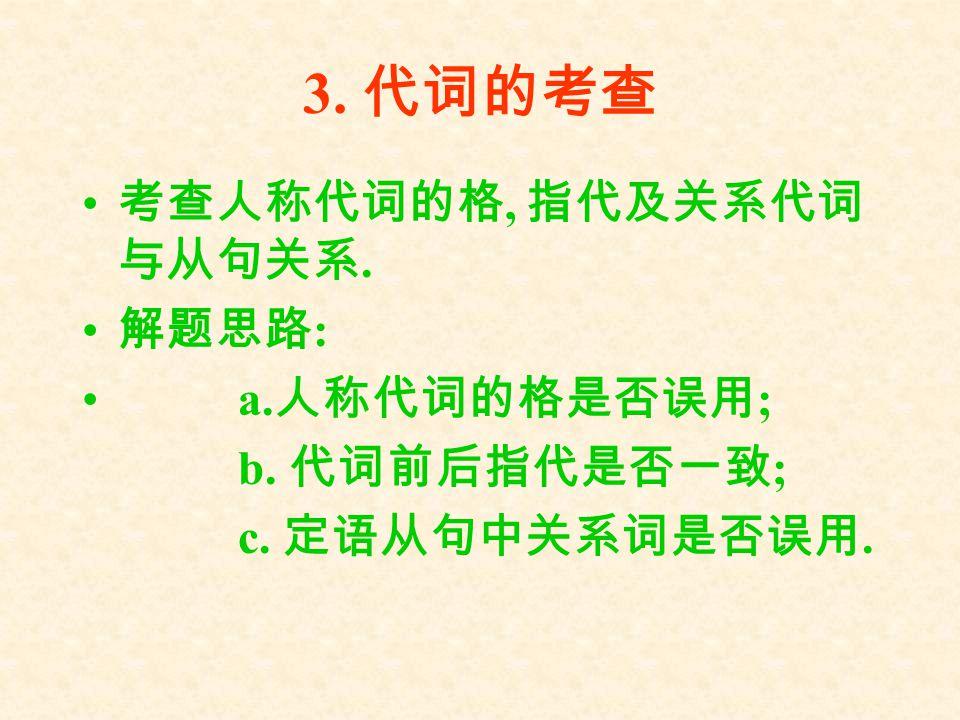 3. 代词的考查 考查人称代词的格, 指代及关系代词 与从句关系. 解题思路 : a. 人称代词的格是否误用 ; b. 代词前后指代是否一致 ; c. 定语从句中关系词是否误用.