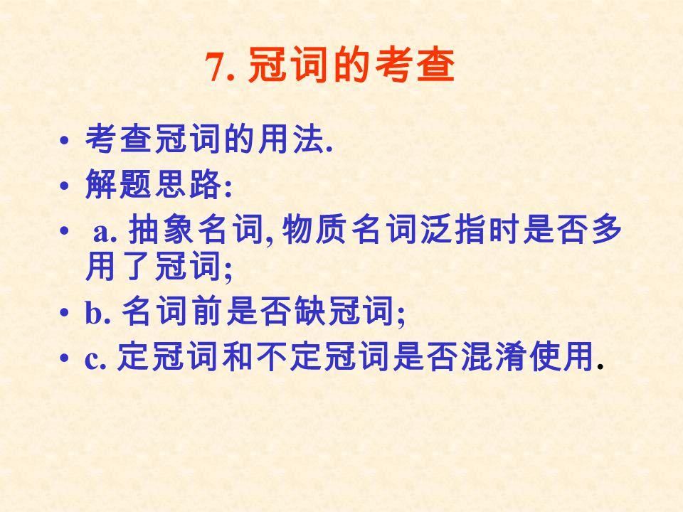 7. 冠词的考查 考查冠词的用法. 解题思路 : a. 抽象名词, 物质名词泛指时是否多 用了冠词 ; b. 名词前是否缺冠词 ; c. 定冠词和不定冠词是否混淆使用.