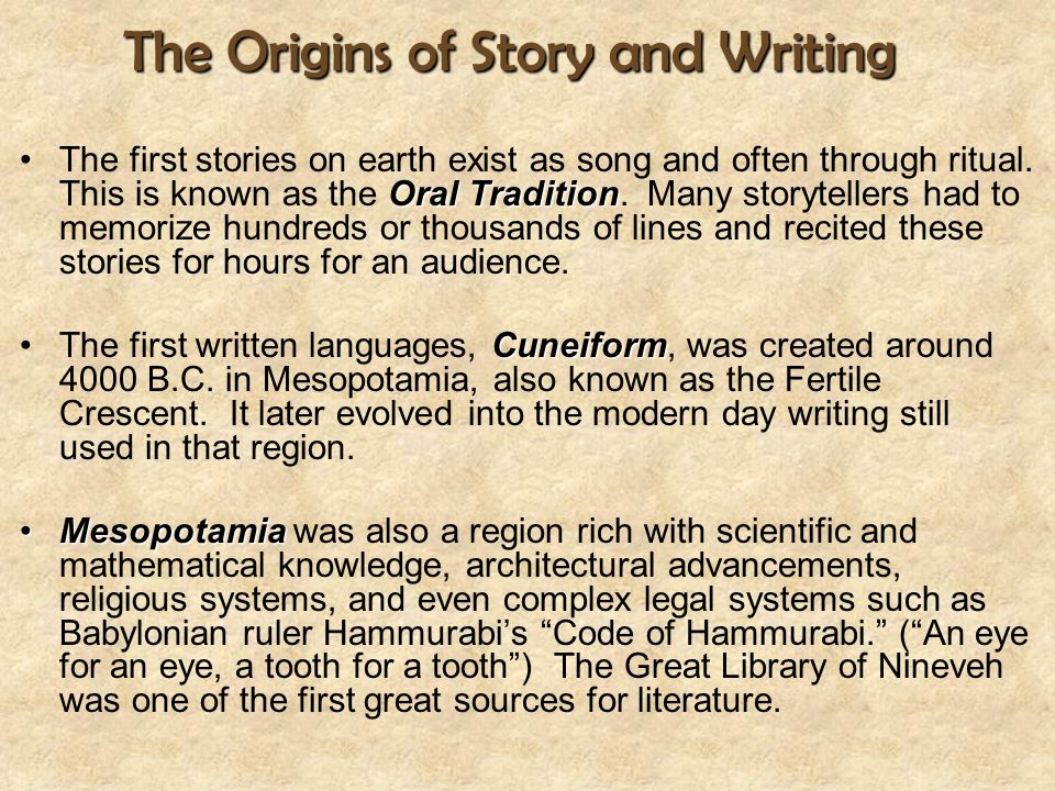 The Origins of Story and Writing Oral TraditionThe first stories on earth exist as song and often through ritual. This is known as the Oral Tradition.