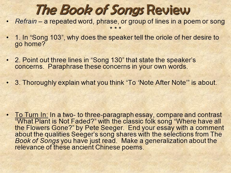 "The Book of Songs Review RefrainRefrain – a repeated word, phrase, or group of lines in a poem or song * * * 1. In ""Song 103"", why does the speaker te"