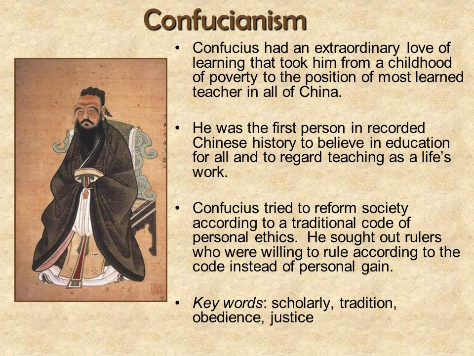 Confucianism Confucius had an extraordinary love of learning that took him from a childhood of poverty to the position of most learned teacher in all