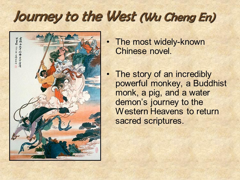 Journey to the West (Wu Cheng En) The most widely-known Chinese novel. The story of an incredibly powerful monkey, a Buddhist monk, a pig, and a water