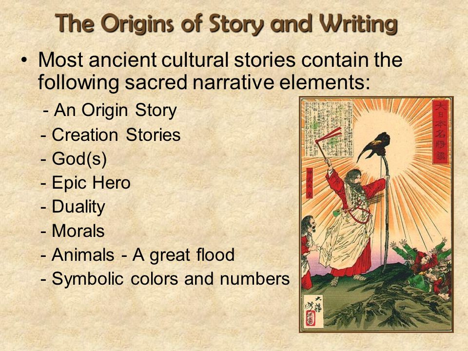 The Origins of Story and Writing Most ancient cultural stories contain the following sacred narrative elements: - An Origin Story - Creation Stories -