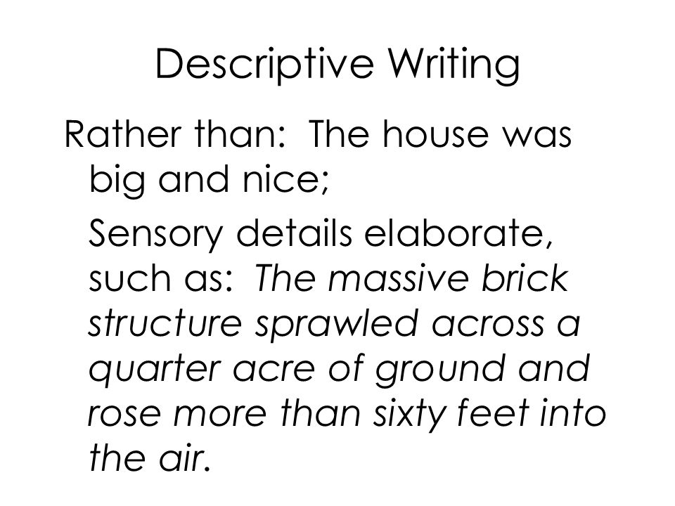 Descriptive Writing Rather than: The house was big and nice; Sensory details elaborate, such as: The massive brick structure sprawled across a quarter